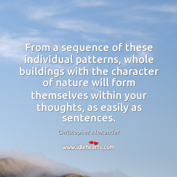 From a sequence of these individual patterns, whole buildings with the character of nature Christopher Alexander Picture Quote