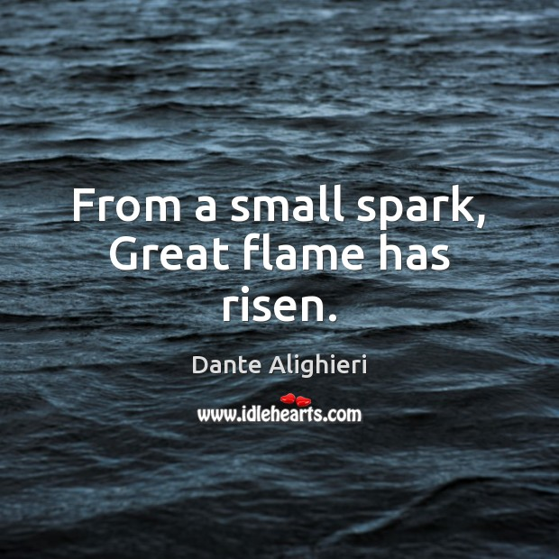 From a small spark, Great flame has risen. Dante Alighieri Picture Quote