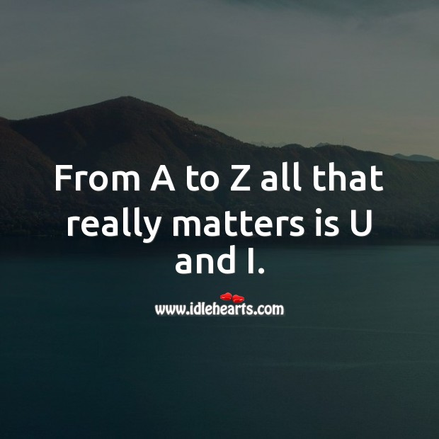 From A to Z all that really matters is U and I. Romantic Messages Image