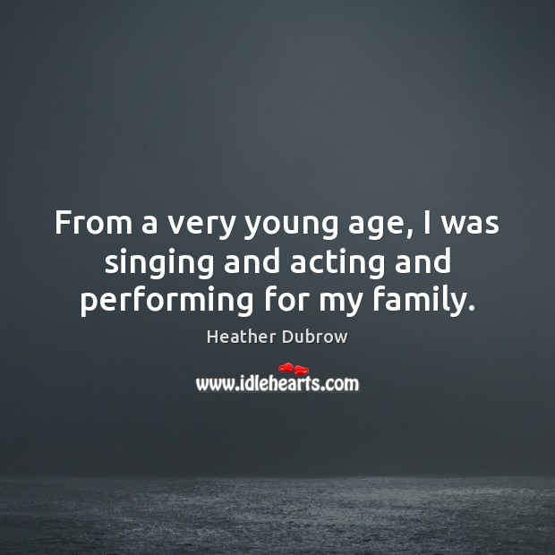 From a very young age, I was singing and acting and performing for my family. Image