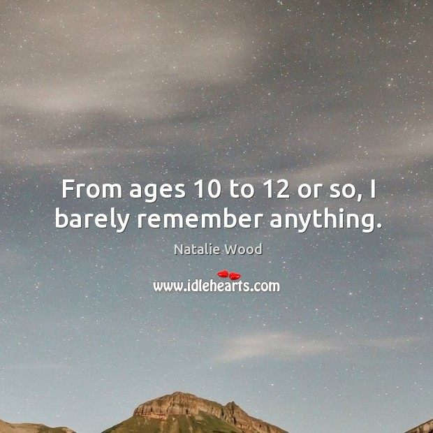 From ages 10 to 12 or so, I barely remember anything. Image