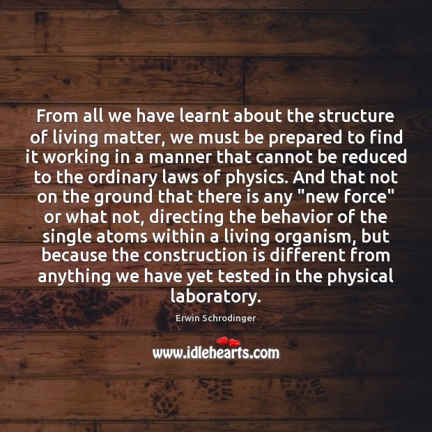 From all we have learnt about the structure of living matter, we Erwin Schrodinger Picture Quote