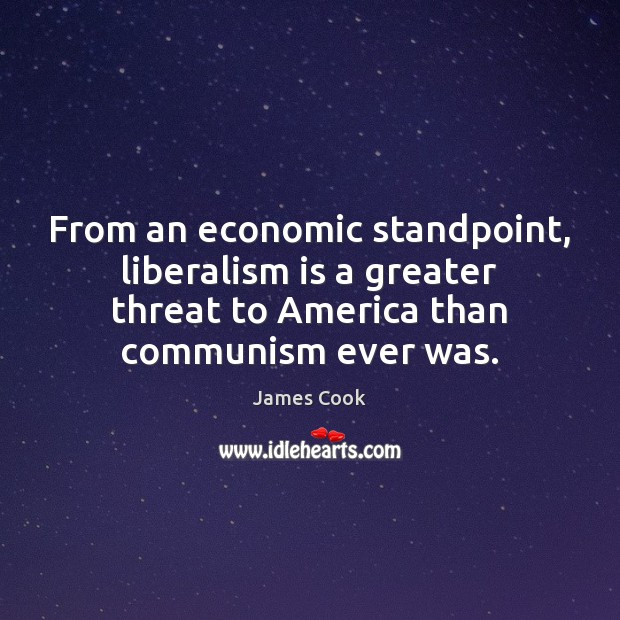 From an economic standpoint, liberalism is a greater threat to America than James Cook Picture Quote