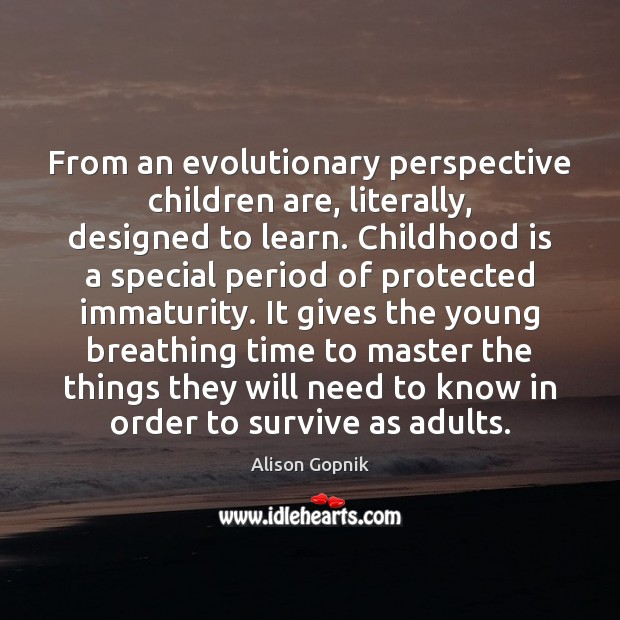 From an evolutionary perspective children are, literally, designed to learn. Childhood is Childhood Quotes Image