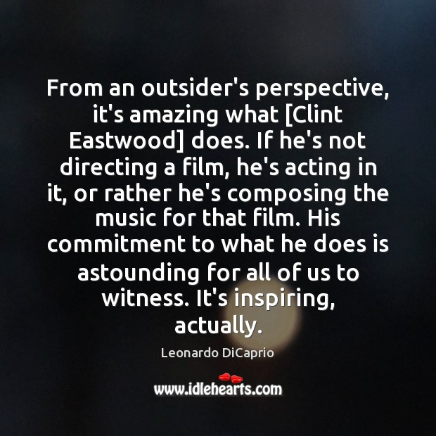 From an outsider's perspective, it's amazing what [Clint Eastwood] does. If he's Leonardo DiCaprio Picture Quote