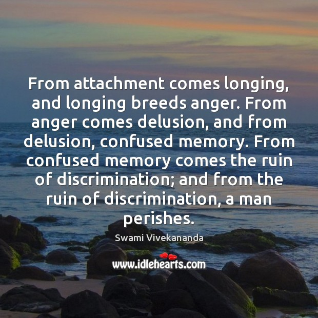 From attachment comes longing, and longing breeds anger. From anger comes delusion, Image