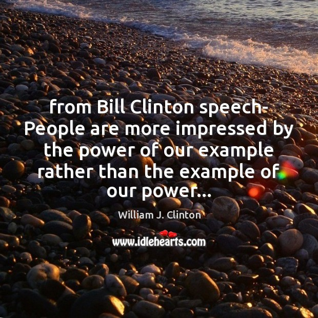 From Bill Clinton speech- People are more impressed by the power of Image