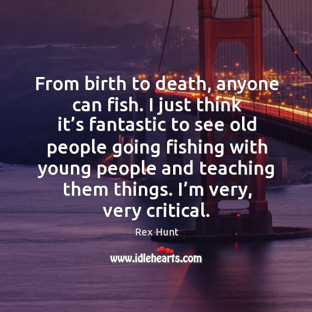From birth to death, anyone can fish. I just think it's fantastic to see old people going fishing Image