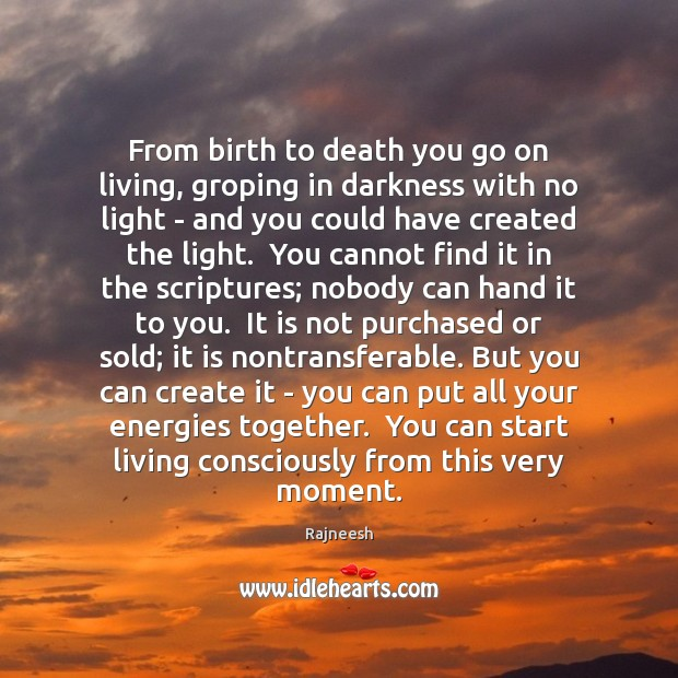 Image, From birth to death you go on living, groping in darkness with