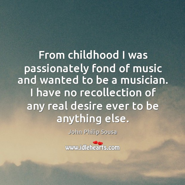 From childhood I was passionately fond of music and wanted to be a musician. John Philip Sousa Picture Quote