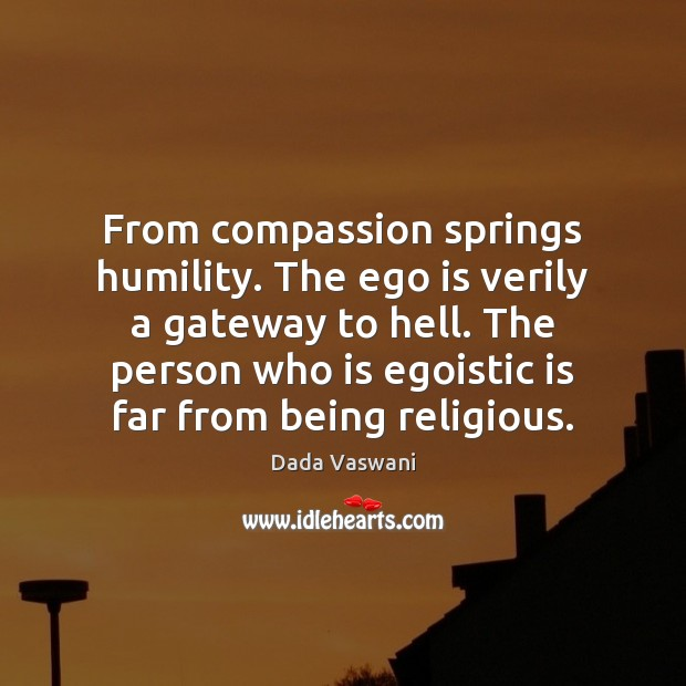 From compassion springs humility. The ego is verily a gateway to hell. Ego Quotes Image