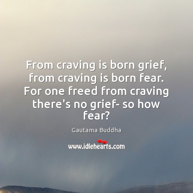 From craving is born grief, from craving is born fear. For one Image