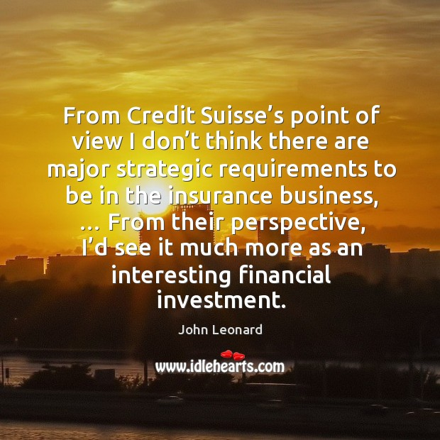 From credit suisse's point of view I don't think there are major strategic requirements to be in the insurance business Image