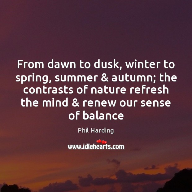 From dawn to dusk, winter to spring, summer & autumn; the contrasts of Phil Harding Picture Quote