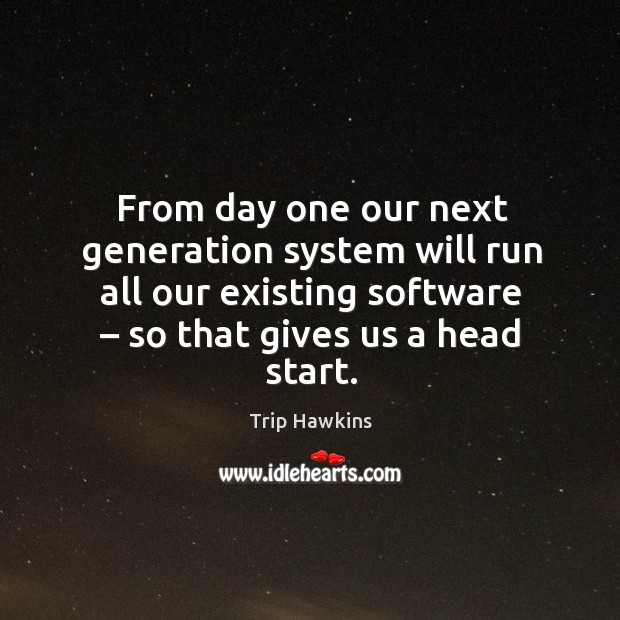 From day one our next generation system will run all our existing software – so that gives us a head start. Trip Hawkins Picture Quote