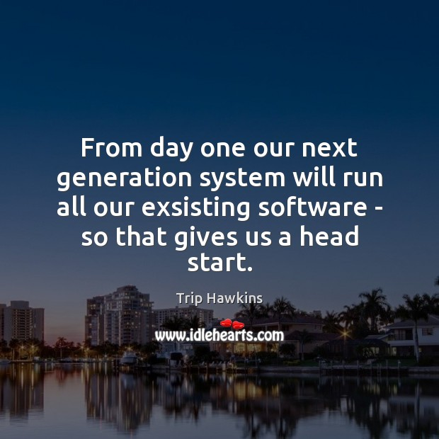 From day one our next generation system will run all our exsisting Trip Hawkins Picture Quote