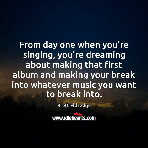 Image, From day one when you're singing, you're dreaming about making that first