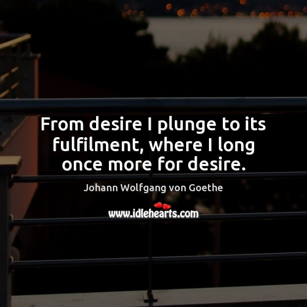 From desire I plunge to its fulfilment, where I long once more for desire. Image