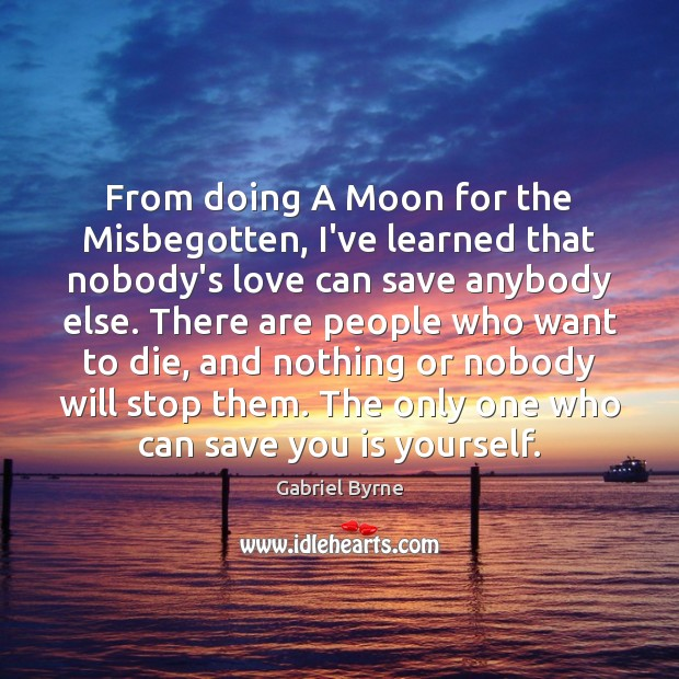 From doing A Moon for the Misbegotten, I've learned that nobody's love Gabriel Byrne Picture Quote