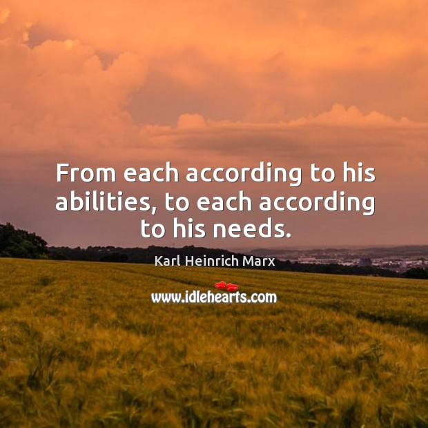 From each according to his abilities, to each according to his needs. Karl Heinrich Marx Picture Quote