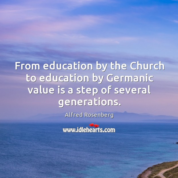 From education by the church to education by germanic value is a step of several generations. Alfred Rosenberg Picture Quote