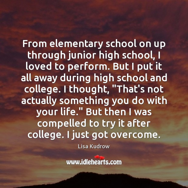 From elementary school on up through junior high school, I loved to Lisa Kudrow Picture Quote