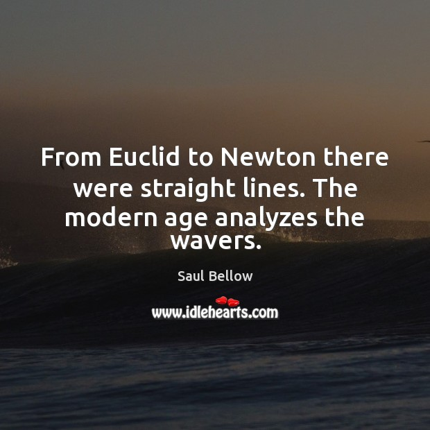 From Euclid to Newton there were straight lines. The modern age analyzes the wavers. Saul Bellow Picture Quote