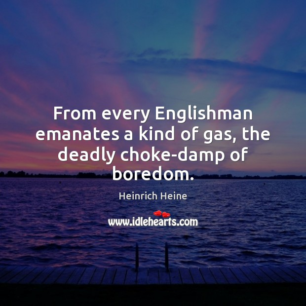 From every Englishman emanates a kind of gas, the deadly choke-damp of boredom. Image