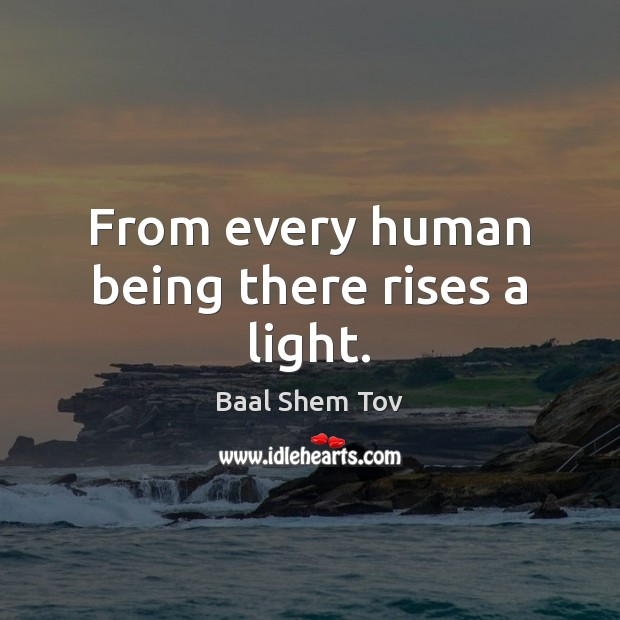 From every human being there rises a light. Baal Shem Tov Picture Quote