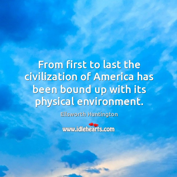 From first to last the civilization of america has been bound up with its physical environment. Ellsworth Huntington Picture Quote