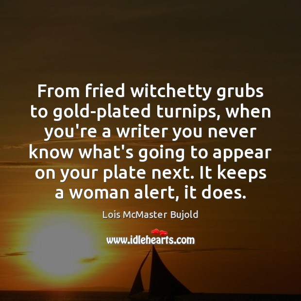 From fried witchetty grubs to gold-plated turnips, when you're a writer you Lois McMaster Bujold Picture Quote
