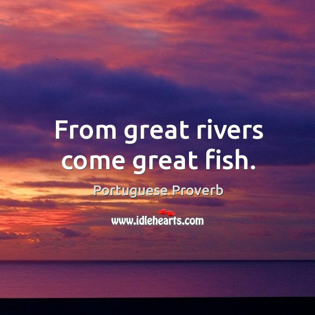 From great rivers come great fish. Image