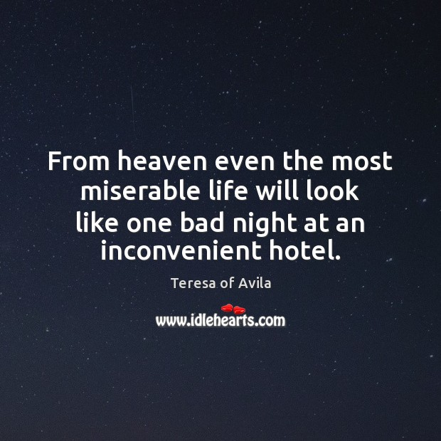 From heaven even the most miserable life will look like one bad Teresa of Avila Picture Quote