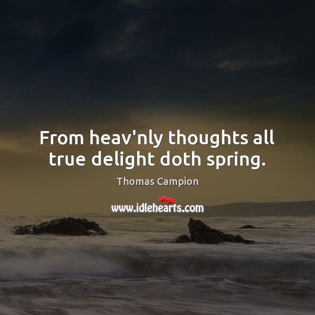 From heav'nly thoughts all true delight doth spring. Image