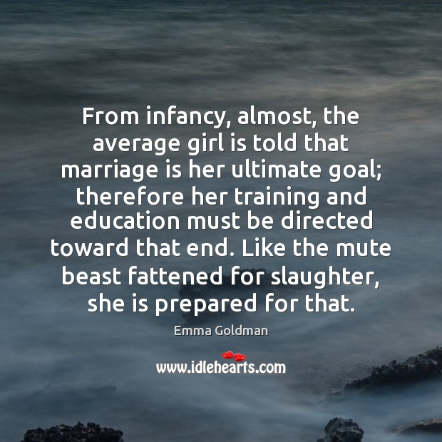 From infancy, almost, the average girl is told that marriage is her Emma Goldman Picture Quote