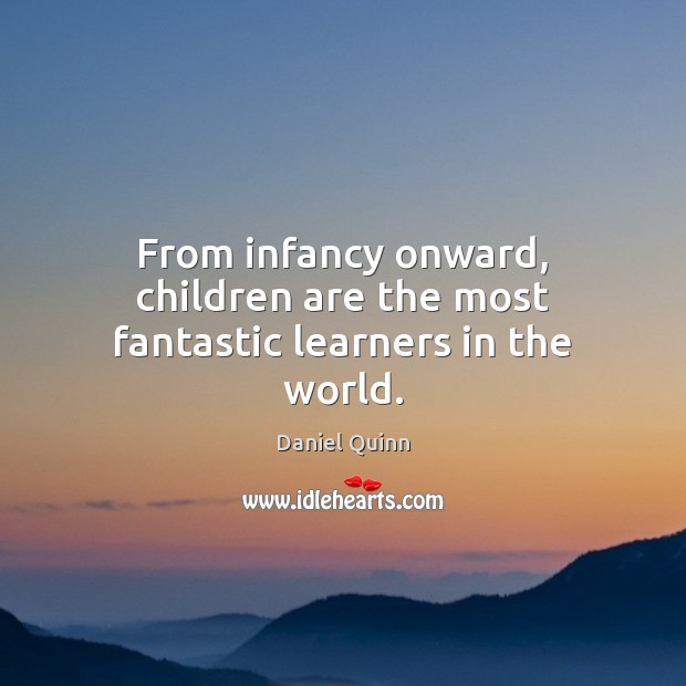 Image, From infancy onward, children are the most fantastic learners in the world.