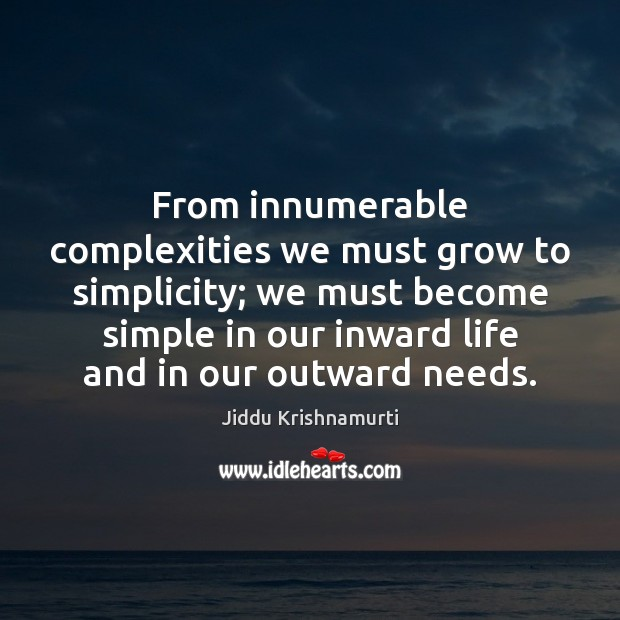 From innumerable complexities we must grow to simplicity; we must become simple Image