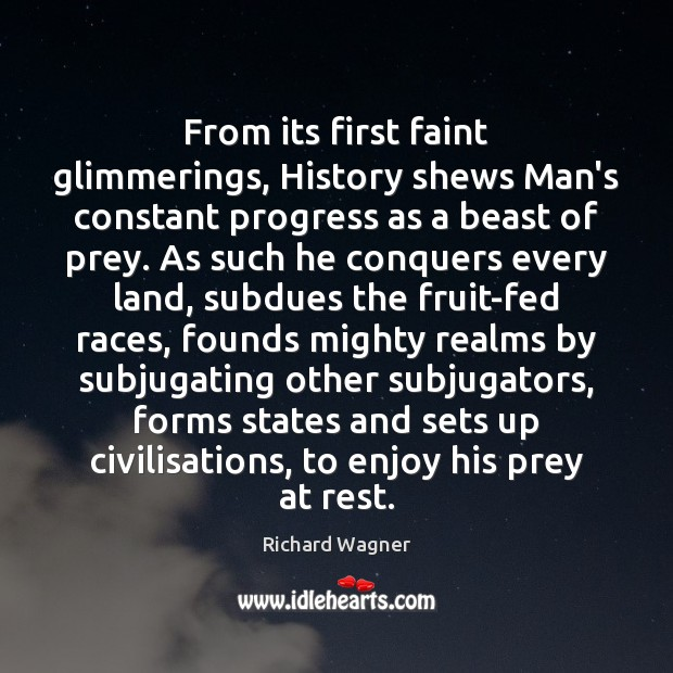 From its first faint glimmerings, History shews Man's constant progress as a Richard Wagner Picture Quote