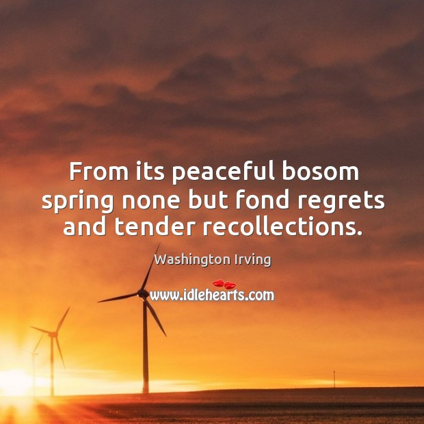 From its peaceful bosom spring none but fond regrets and tender recollections. Image