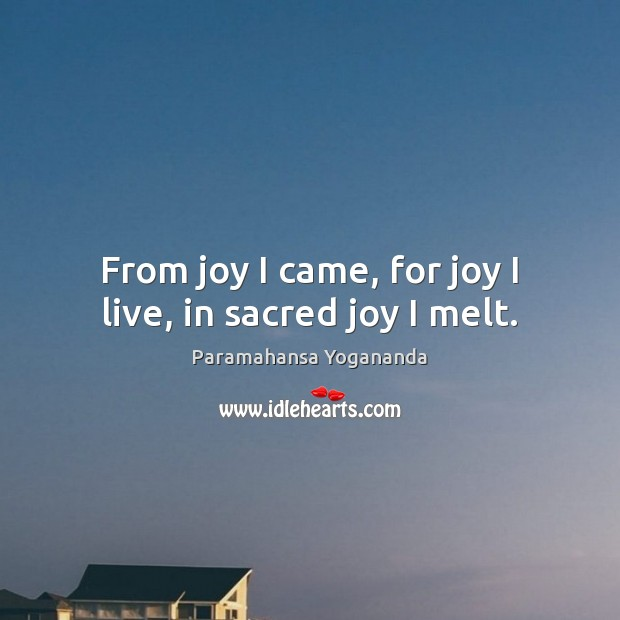 From joy I came, for joy I live, in sacred joy I melt. Image