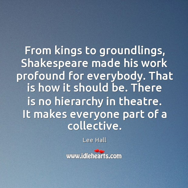 From kings to groundlings, Shakespeare made his work profound for everybody. That Lee Hall Picture Quote