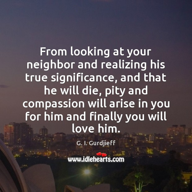 From looking at your neighbor and realizing his true significance, and that G. I. Gurdjieff Picture Quote