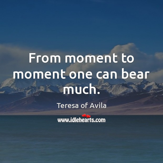 From moment to moment one can bear much. Image