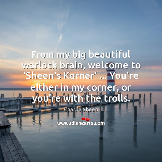 From my big beautiful warlock brain, welcome to 'Sheen's Korner' … You're either Charlie Sheen Picture Quote