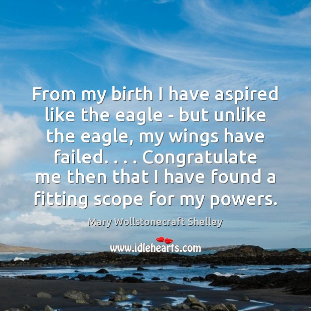 From my birth I have aspired like the eagle – but unlike Mary Wollstonecraft Shelley Picture Quote