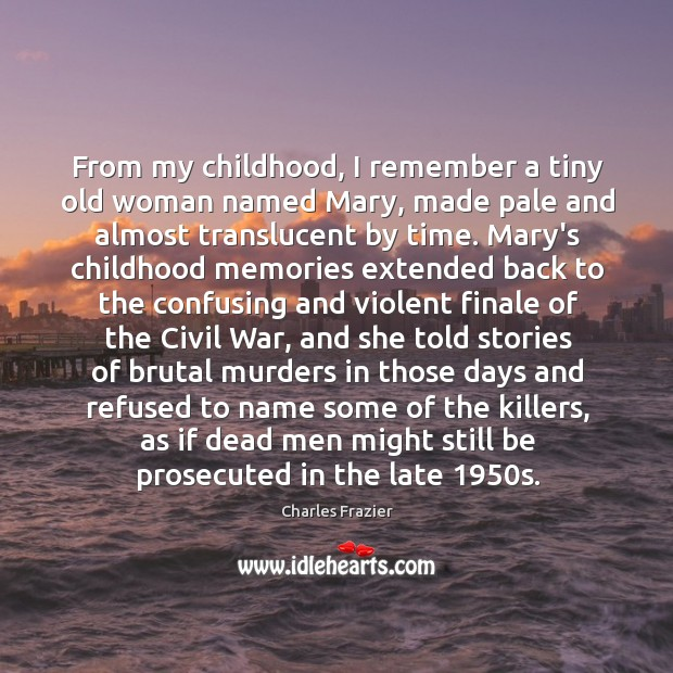 From my childhood, I remember a tiny old woman named Mary, made Charles Frazier Picture Quote