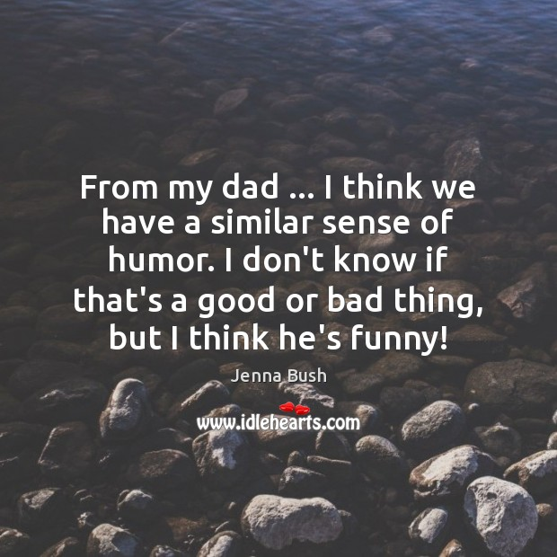 From my dad … I think we have a similar sense of humor. Image