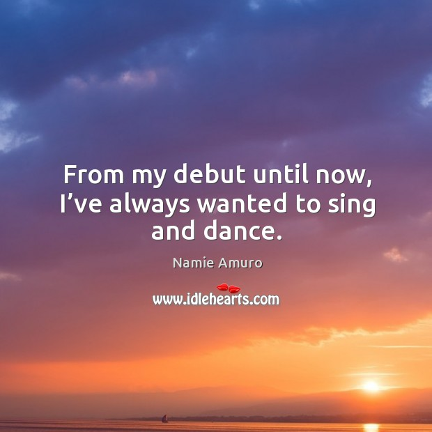 From my debut until now, I've always wanted to sing and dance. Image