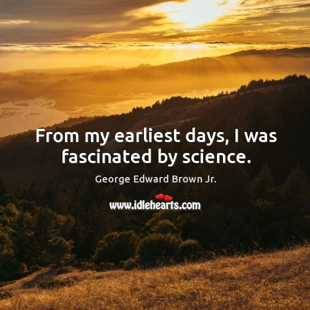 From my earliest days, I was fascinated by science. Image