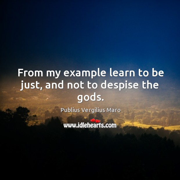 From my example learn to be just, and not to despise the Gods. Image